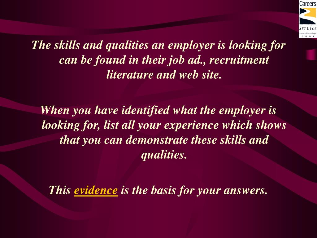 The skills and qualities an employer is looking for can be found in their job ad., recruitment literature and web site.