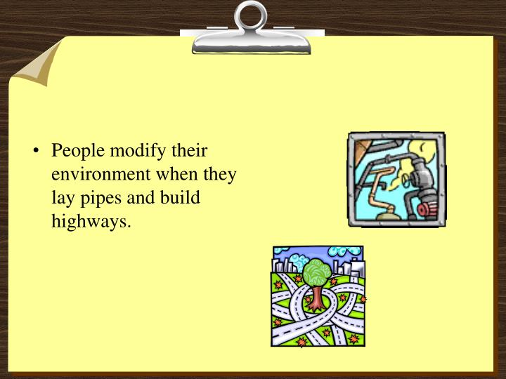 People modify their environment when they lay pipes and build highways.