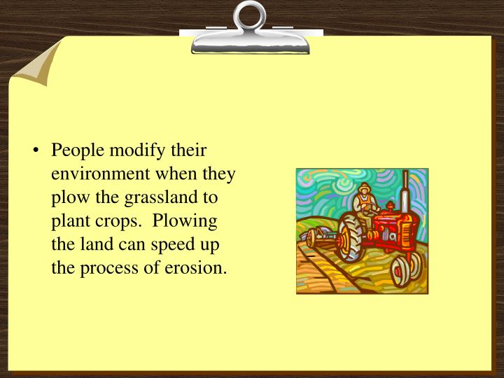People modify their environment when they plow the grassland to plant crops.  Plowing the land can speed up the process of erosion.