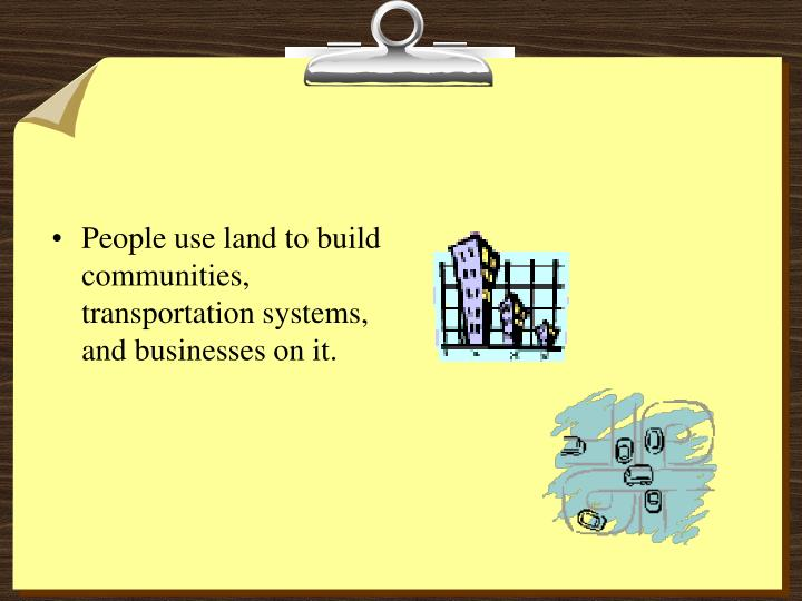 People use land to build communities, transportation systems, and businesses on it.