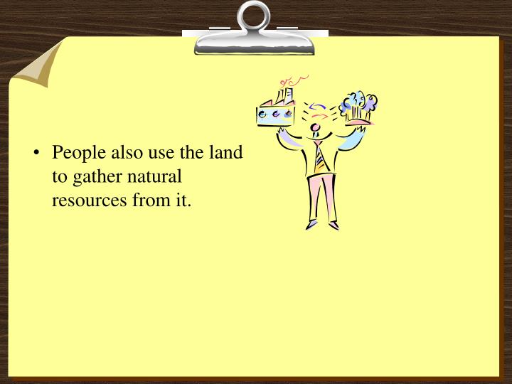 People also use the land to gather natural resources from it.
