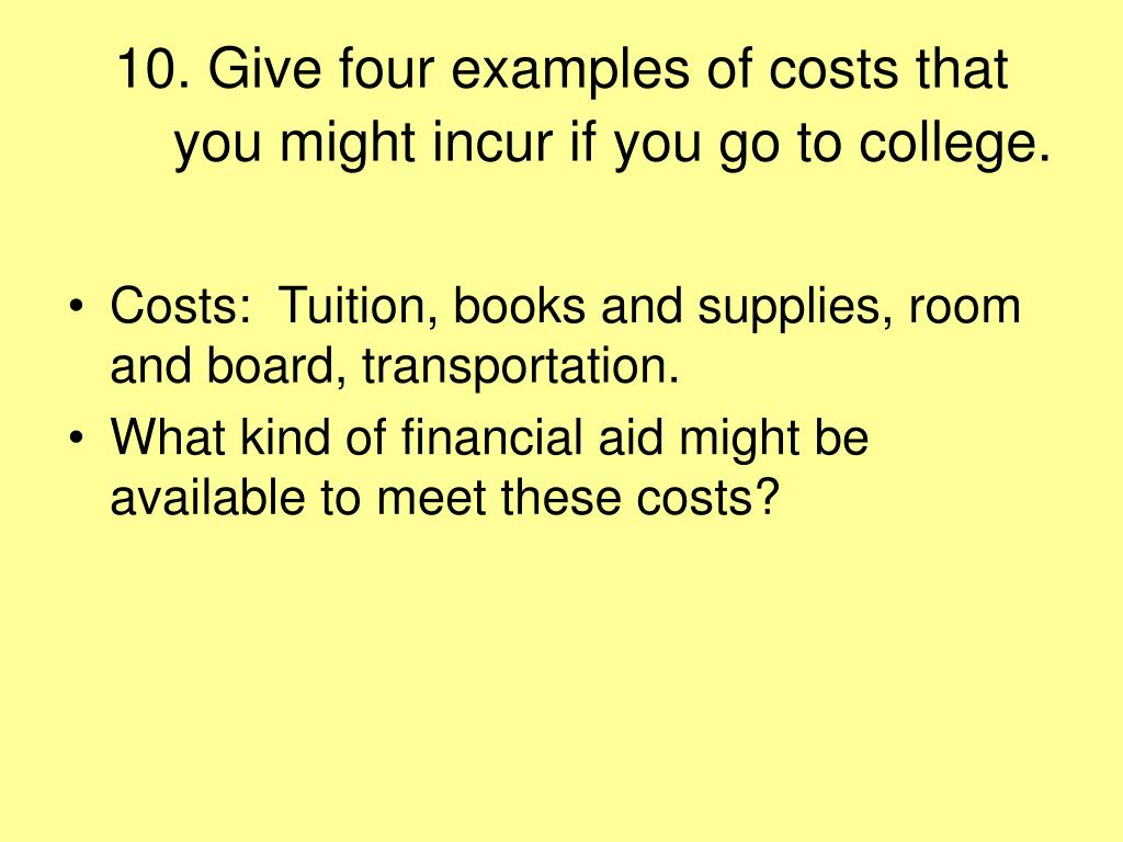 10. Give four examples of costs that you might incur if you go to college.