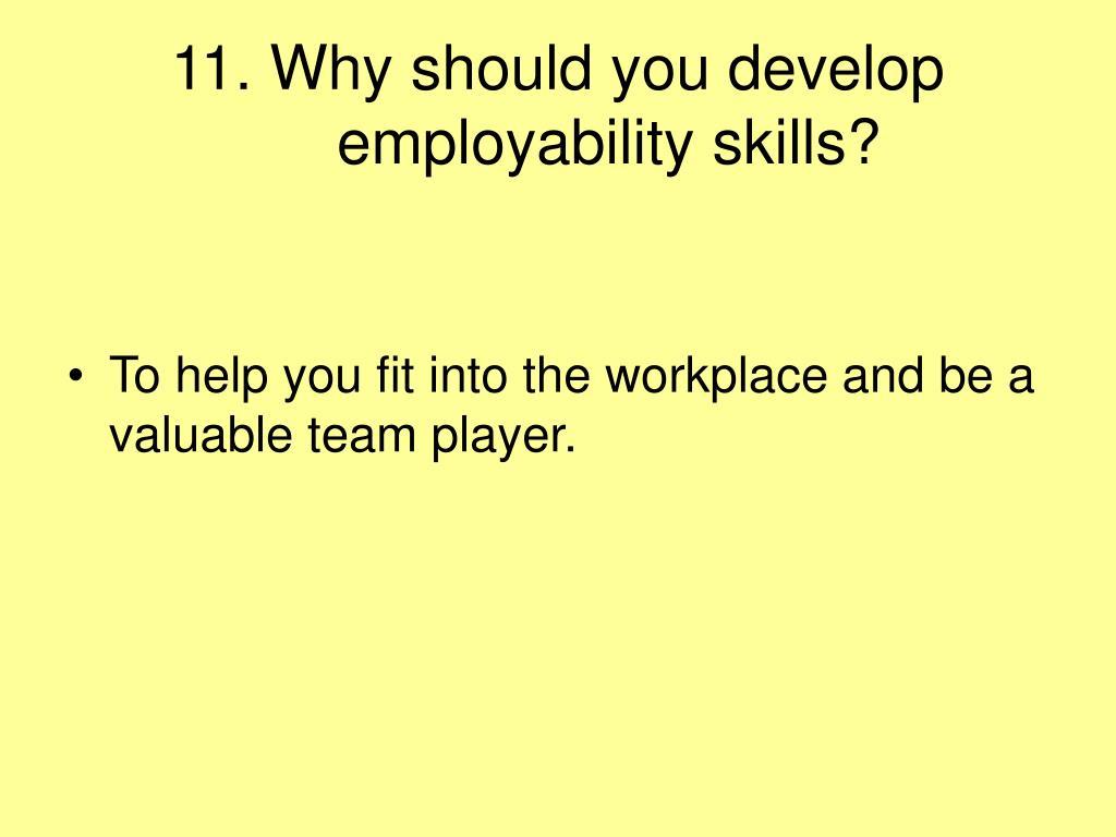 11. Why should you develop employability skills?