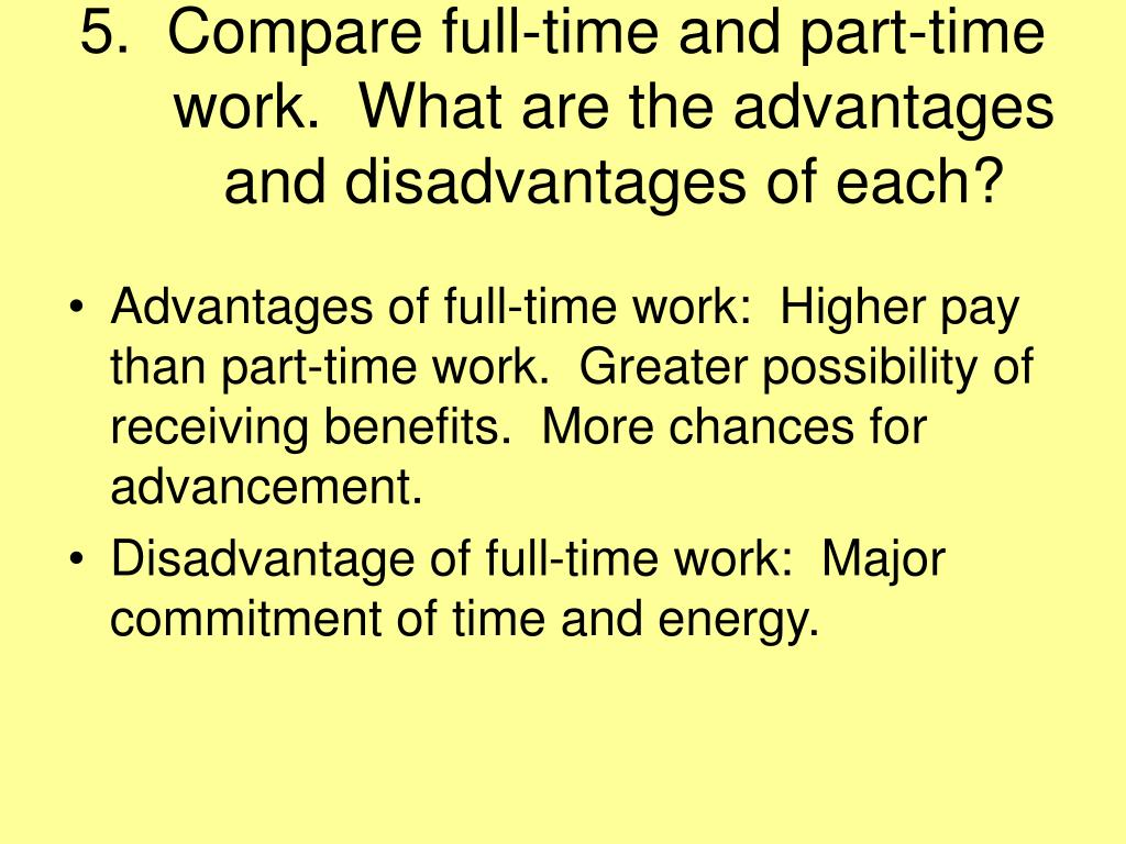 5.  Compare full-time and part-time work.  What are the advantages and disadvantages of each?