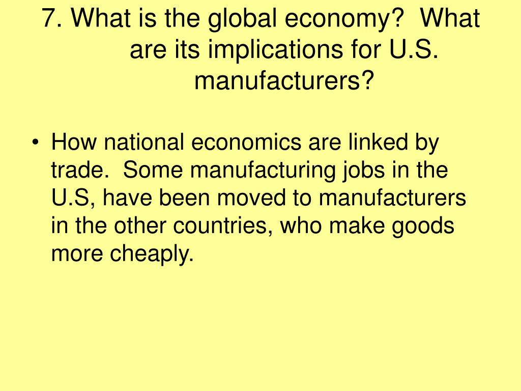 7. What is the global economy?  What are its implications for U.S. manufacturers?