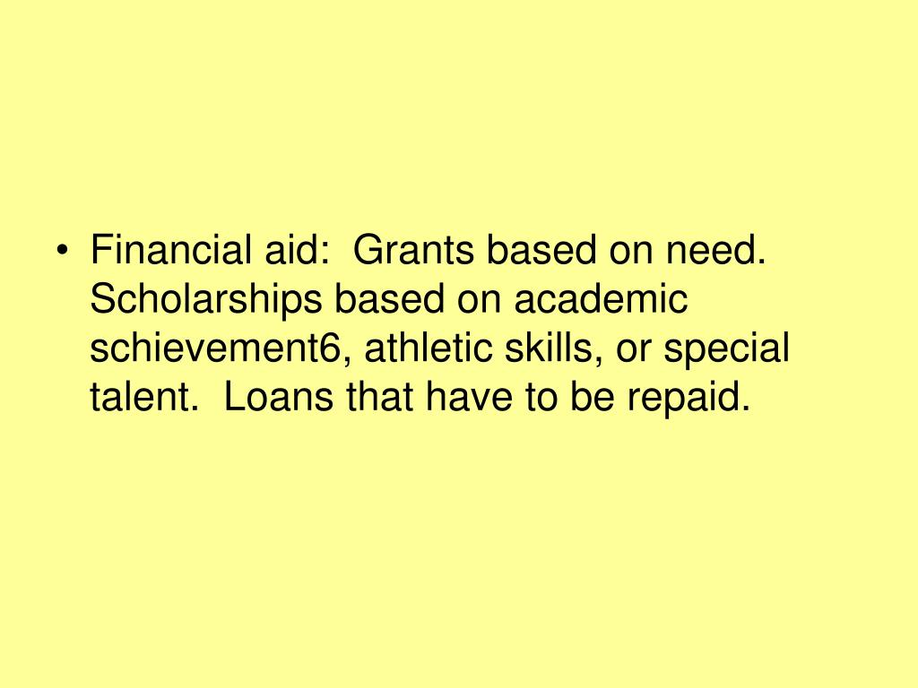 Financial aid:  Grants based on need.  Scholarships based on academic schievement6, athletic skills, or special talent.  Loans that have to be repaid.