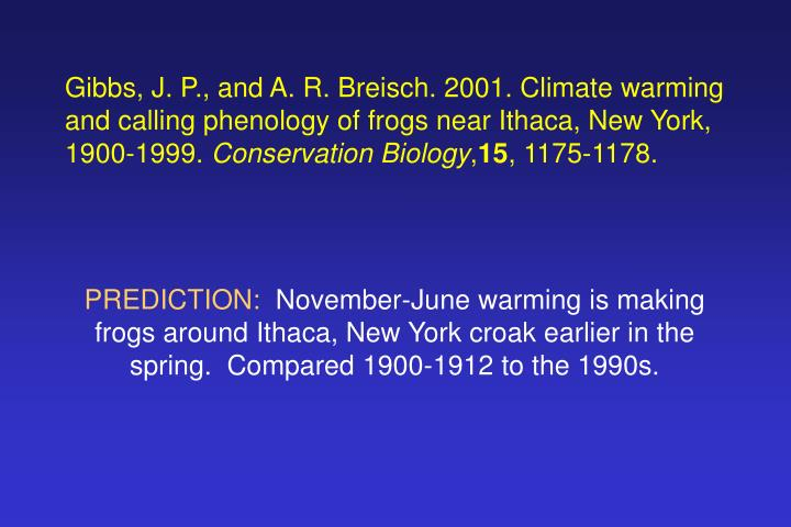 Gibbs, J. P., and A. R. Breisch. 2001. Climate warming and calling phenology of frogs near Ithaca, New York, 1900-1999.
