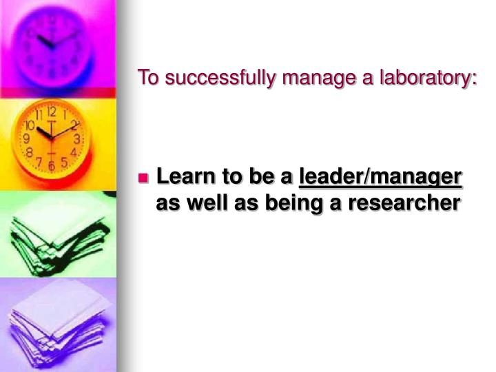 To successfully manage a laboratory