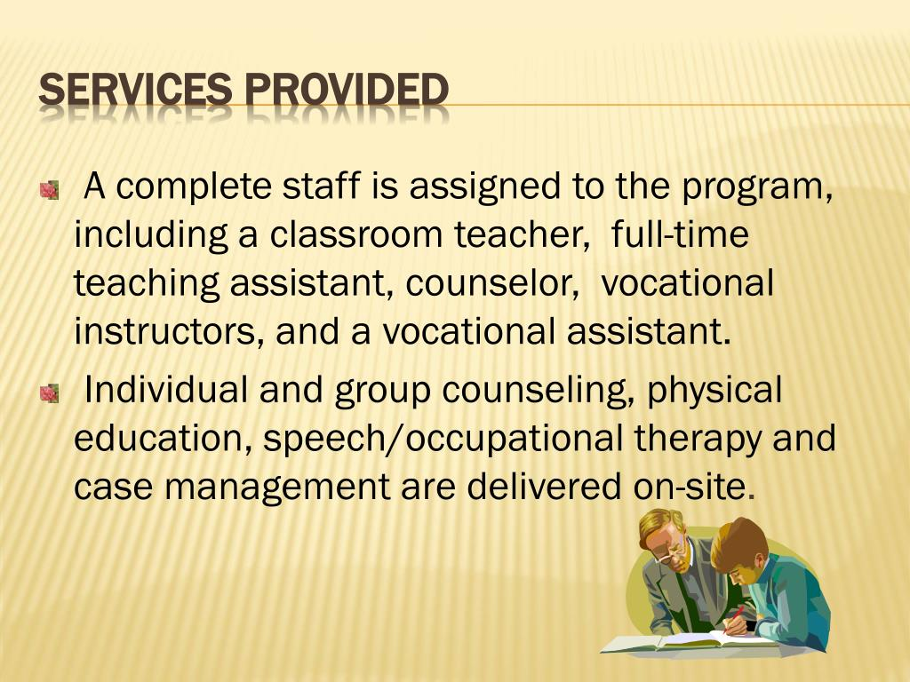 A complete staff is assigned to the program, including a classroom teacher,  full-time teaching assistant, counselor,  vocational instructors, and a vocational assistant.