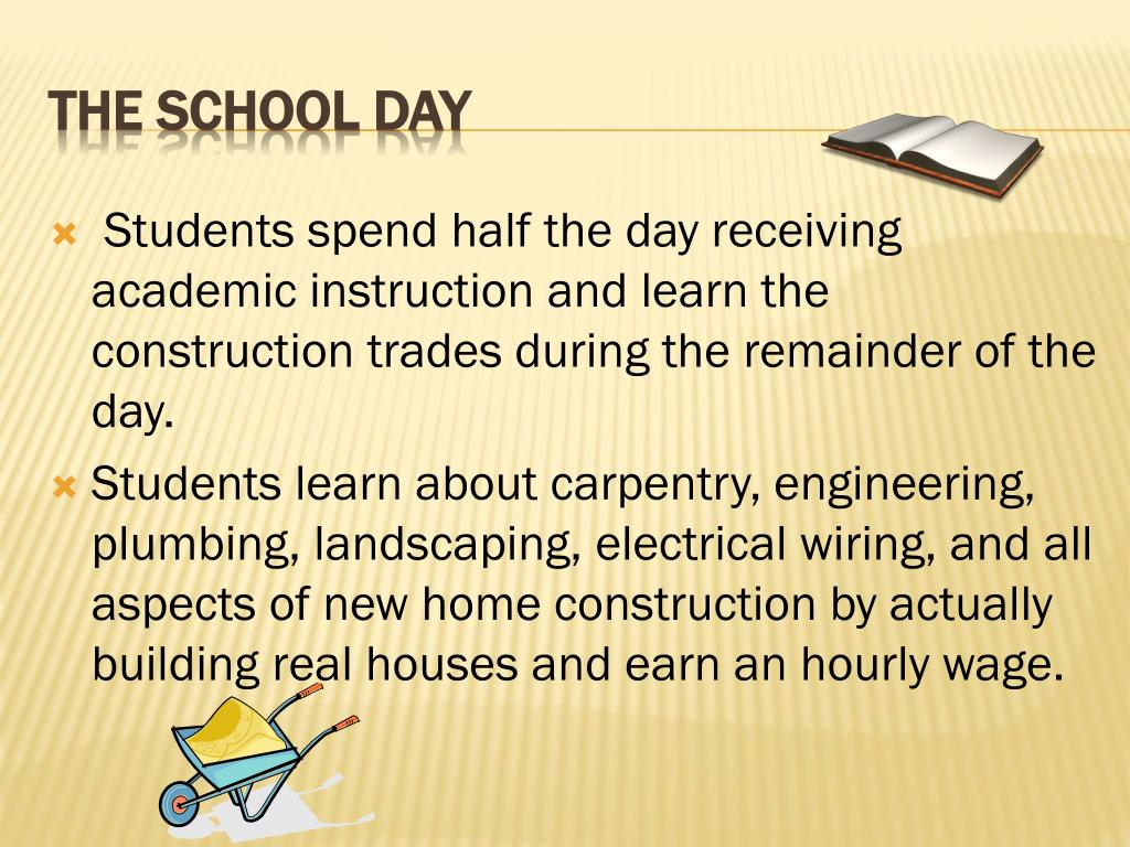 Students spend half the day receiving academic instruction and learn the construction trades during the remainder of the day.