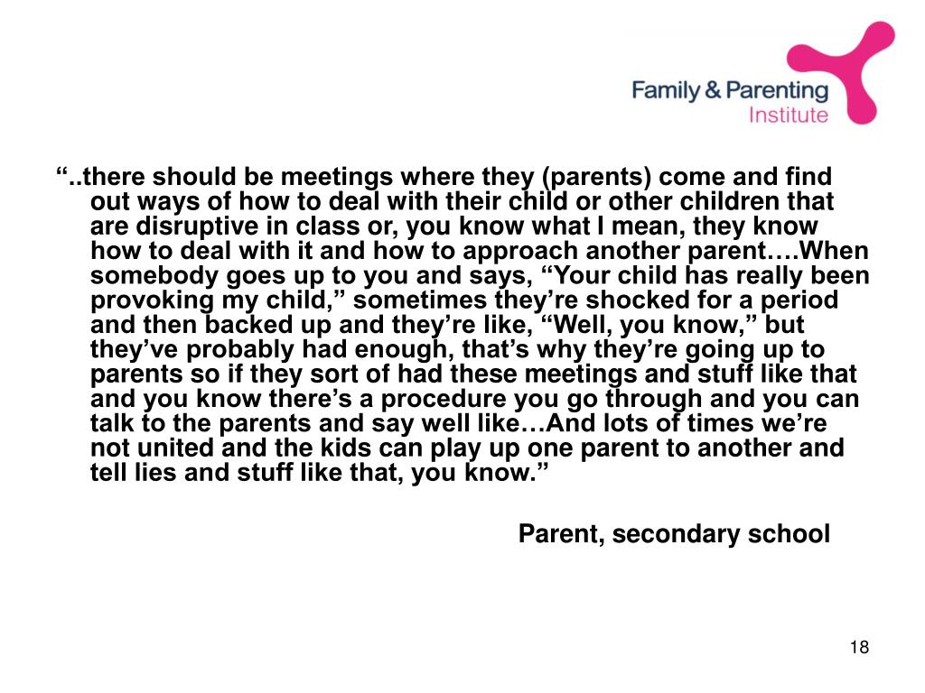 """..there should be meetings where they (parents) come and find out ways of how to deal with their child or other children that are disruptive in class or, you know what I mean, they know how to deal with it and how to approach another parent….When somebody goes up to you and says, ""Your child has really been provoking my child,"" sometimes they're shocked for a period and then backed up and they're like, ""Well, you know,"" but they've probably had enough, that's why they're going up to parents so if they sort of had these meetings and stuff like that and you know there's a procedure you go through and you can talk to the parents and say well like…And lots of times we're not united and the kids can play up one parent to another and tell lies and stuff like that, you know."""
