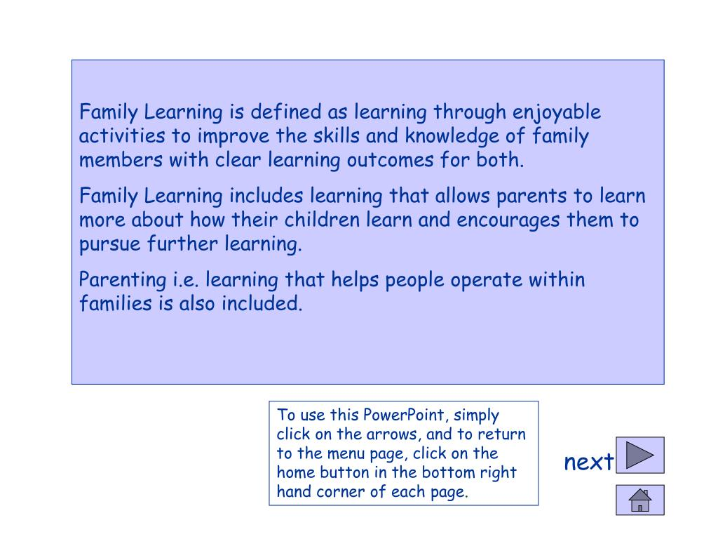 Family Learning is defined as learning through enjoyable activities to improve the skills and knowledge of family members with clear learning outcomes for both.