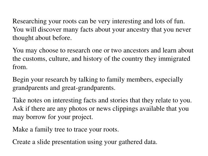 Researching your roots can be very interesting and lots of fun.  You will discover many facts about ...
