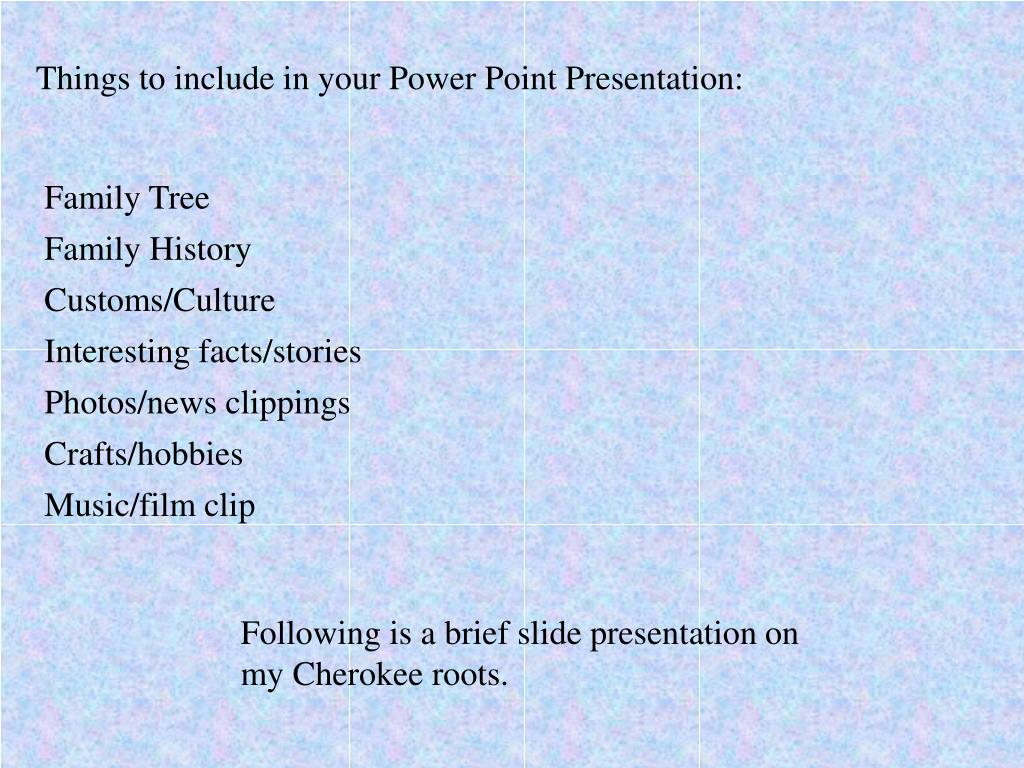 Things to include in your Power Point Presentation: