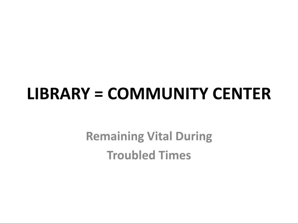 LIBRARY = COMMUNITY CENTER