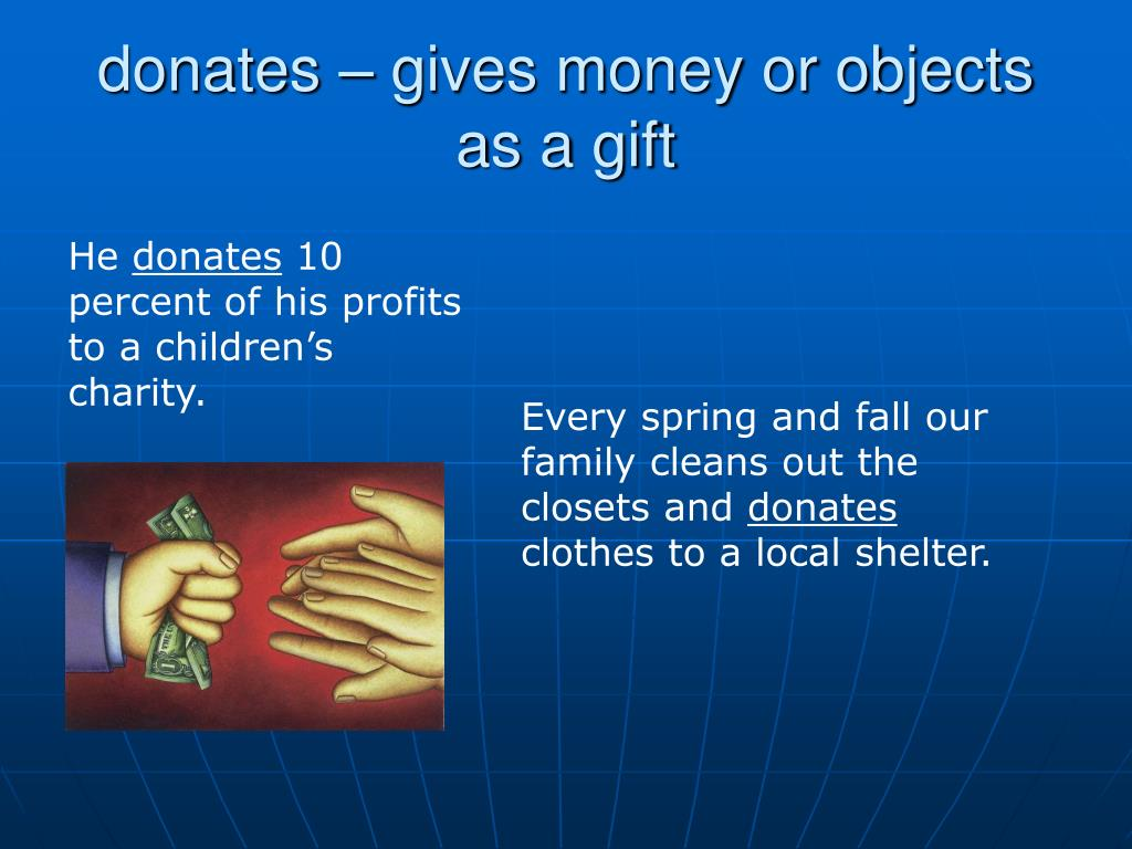 donates – gives money or objects as a gift