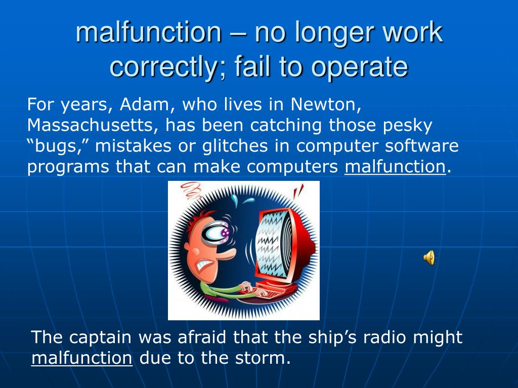 malfunction – no longer work correctly; fail to operate