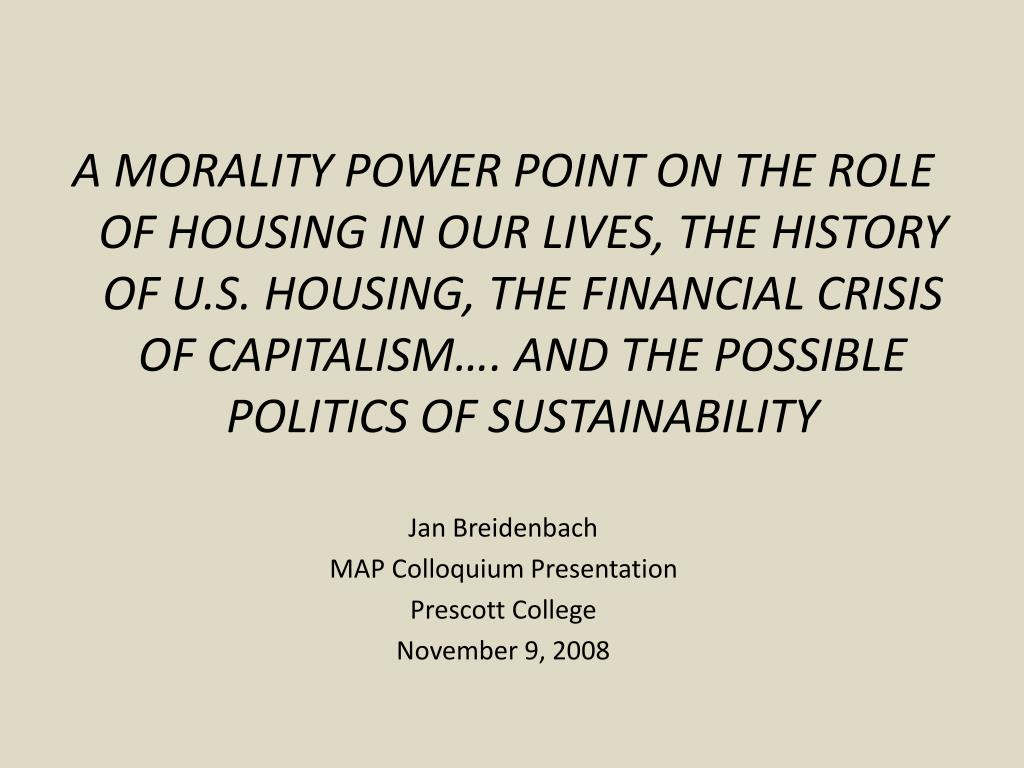 A MORALITY POWER POINT ON THE ROLE OF HOUSING IN OUR LIVES, THE HISTORY OF U.S. HOUSING, THE FINANCIAL CRISIS OF CAPITALISM…. AND THE POSSIBLE POLITICS OF SUSTAINABILITY
