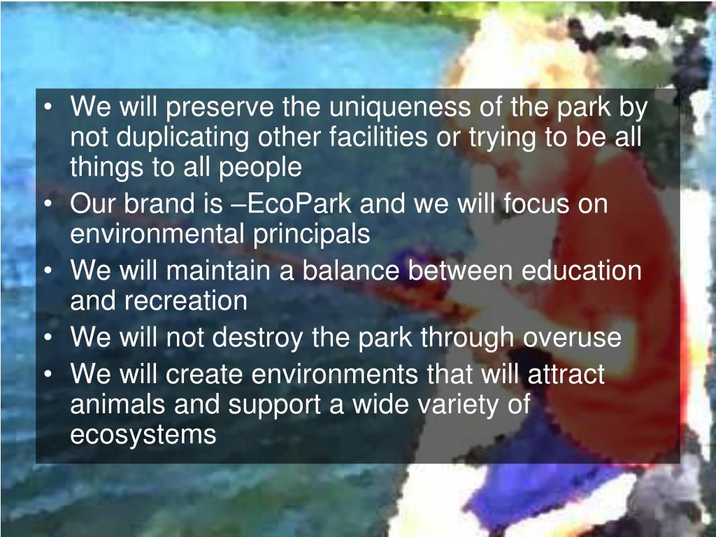 We will preserve the uniqueness of the park by not duplicating other facilities or trying to be all things to all people