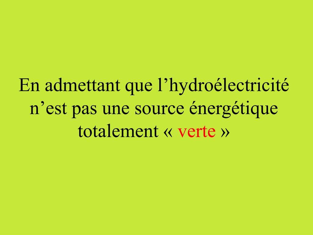 En admettant que l'hydroélectricité n'est pas une source énergétique totalement «