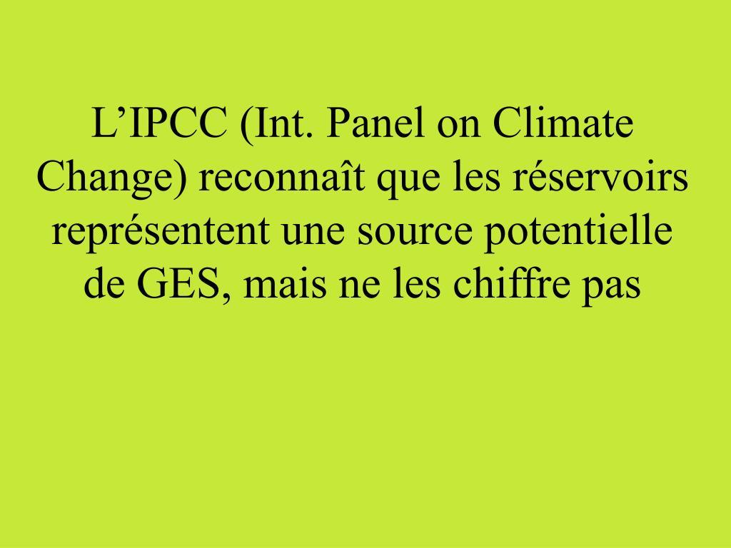 L'IPCC (Int. Panel on Climate Change) reconnaît que les réservoirs représentent une source potentielle de GES, mais ne les chiffre pas