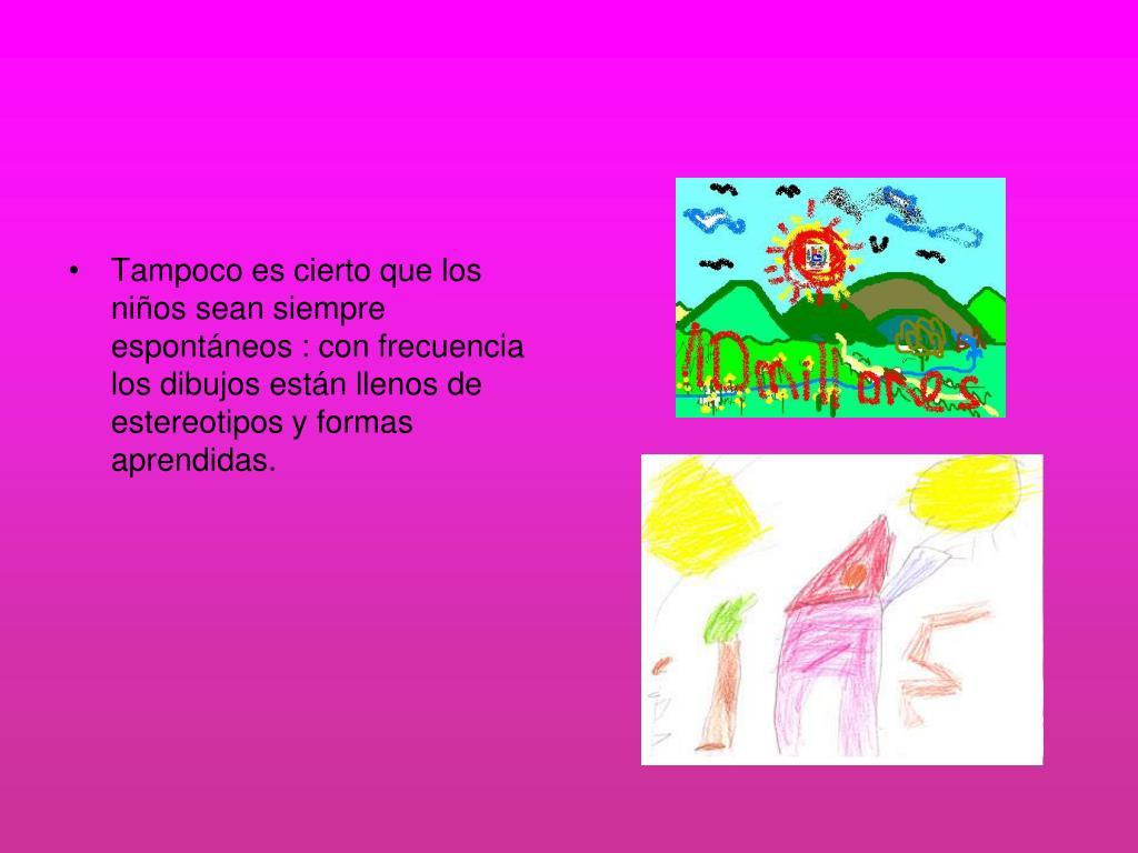 Tampoco es cierto que los niños sean siempre espontáneos : con frecuencia los dibujos están llenos de estereotipos y formas aprendidas.