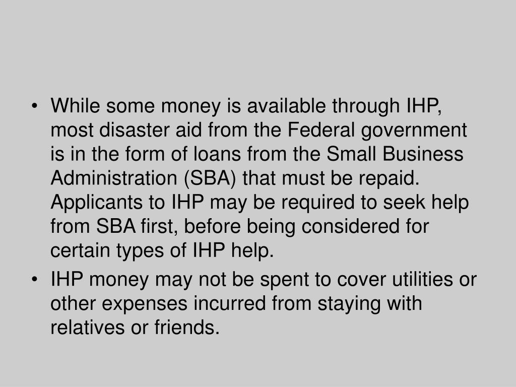While some money is available through IHP, most disaster aid from the Federal government is in the form of loans from the Small Business Administration (SBA) that must be repaid. Applicants to IHP may be required to seek help from SBA first, before being considered for certain types of IHP help.