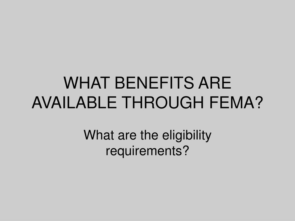 WHAT BENEFITS ARE AVAILABLE THROUGH FEMA?