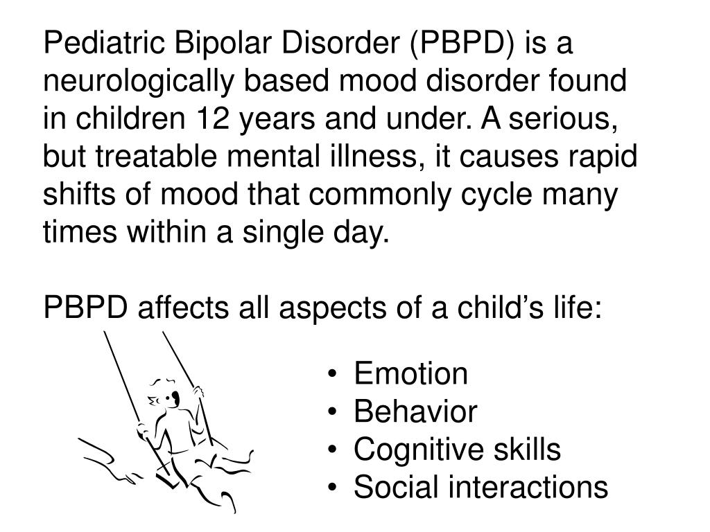 Pediatric Bipolar Disorder (PBPD) is a neurologically based mood disorder found in children 12 years and under. A serious, but treatable mental illness, it causes rapid shifts of mood that commonly cycle many times within a single day.