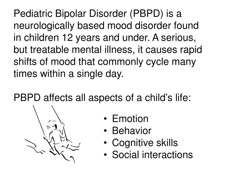 Pediatric Bipolar Disorder (PBPD) is a neurologically based mood disorder found in children 12 years...