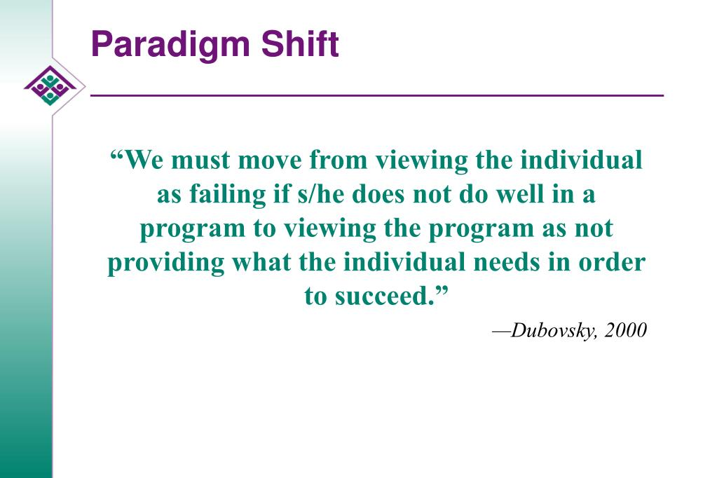 """""""We must move from viewing the individual as failing if s/he does not do well in a program to viewing the program as not providing what the individual needs in order to succeed."""""""