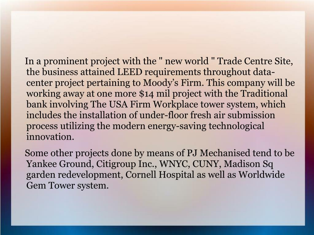 "In a prominent project with the "" new world "" Trade Centre Site, the business attained LEED requirements throughout data-center project pertaining to Moody's Firm. This company will be working away at one more $14 mil project with the Traditional bank involving The USA Firm Workplace tower system, which includes the installation of under-floor fresh air submission process utilizing the modern energy-saving technological innovation."