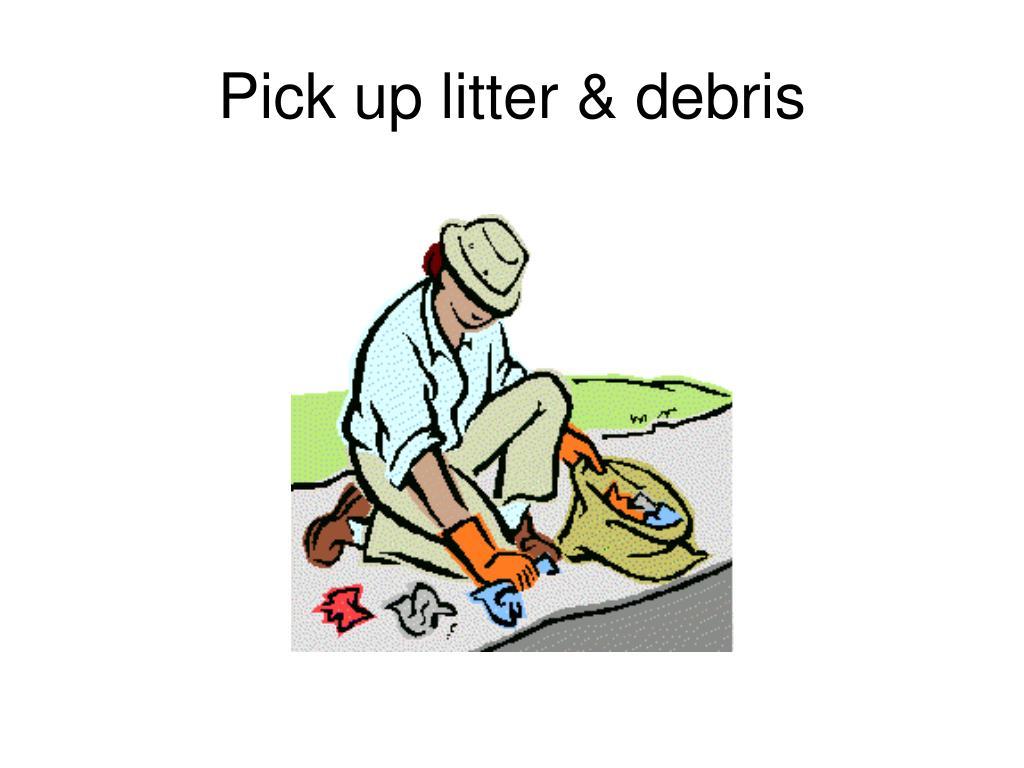 Pick up litter & debris