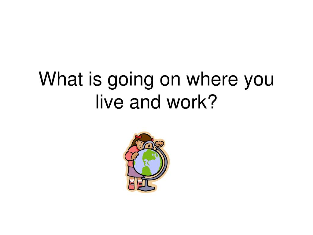 What is going on where you live and work?