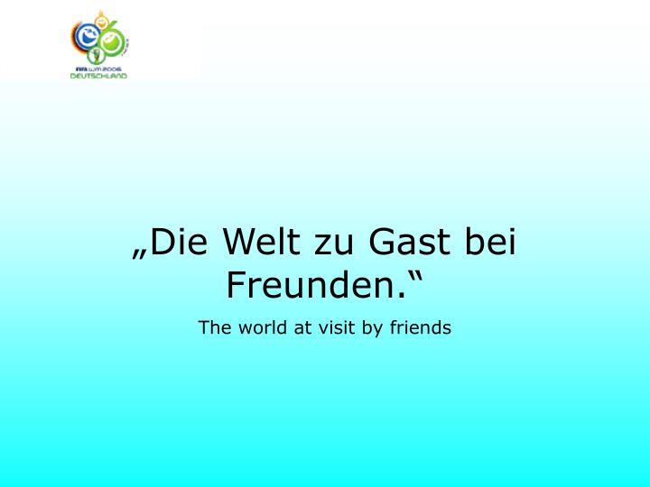 """""""Die Welt zu Gast bei Freunden."""""""