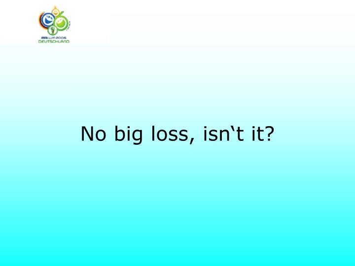 No big loss, isn't it?
