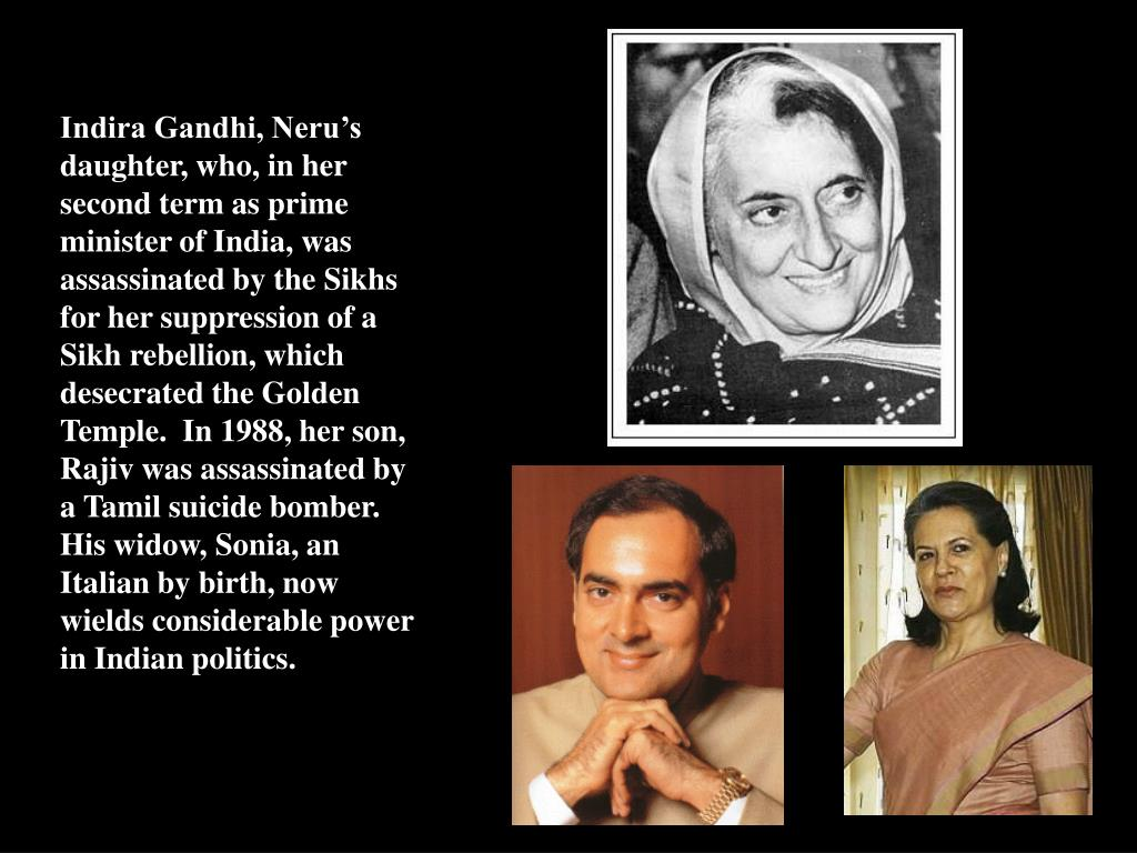 Indira Gandhi, Neru's daughter, who, in her second term as prime minister of India, was assassinated by the Sikhs for her suppression of a Sikh rebellion, which desecrated the Golden Temple.  In 1988, her son, Rajiv was assassinated by a Tamil suicide bomber.