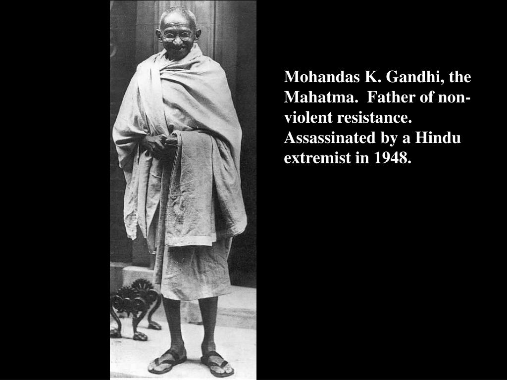 Mohandas K. Gandhi, the Mahatma.  Father of non-violent resistance.  Assassinated by a Hindu extremist in 1948.