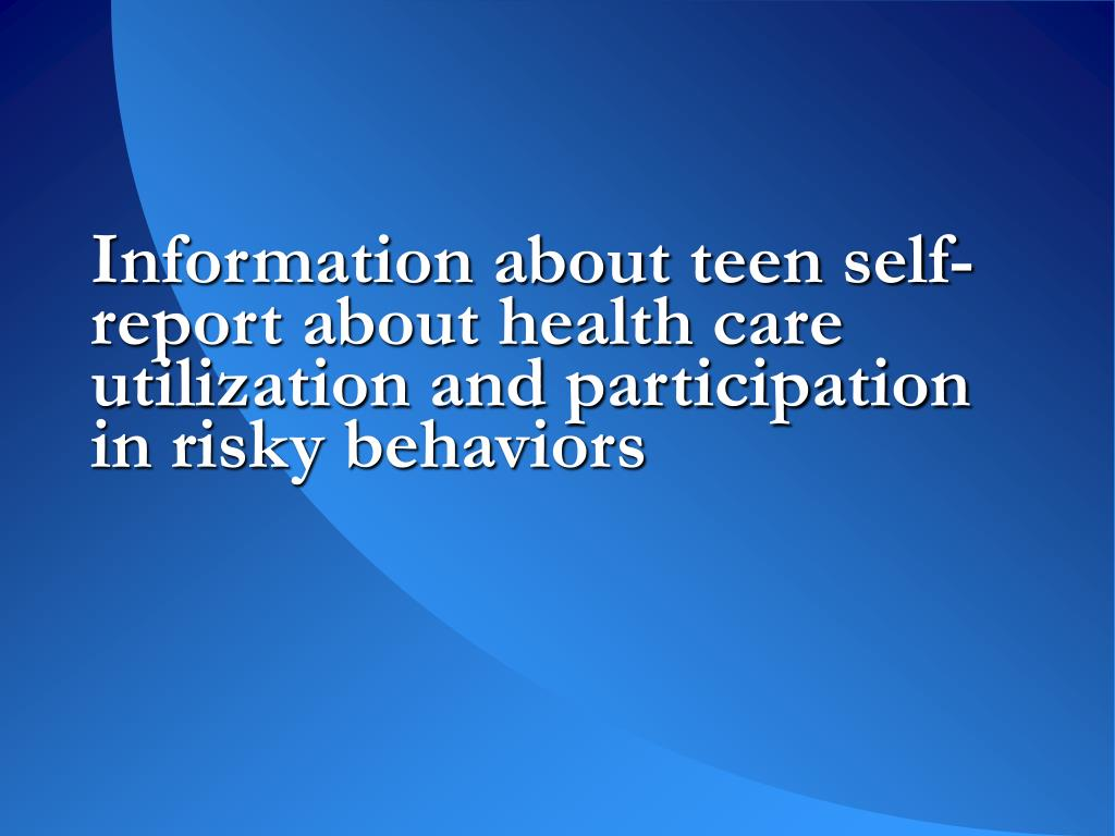 Information about teen self-report about health care utilization and participation in risky behaviors