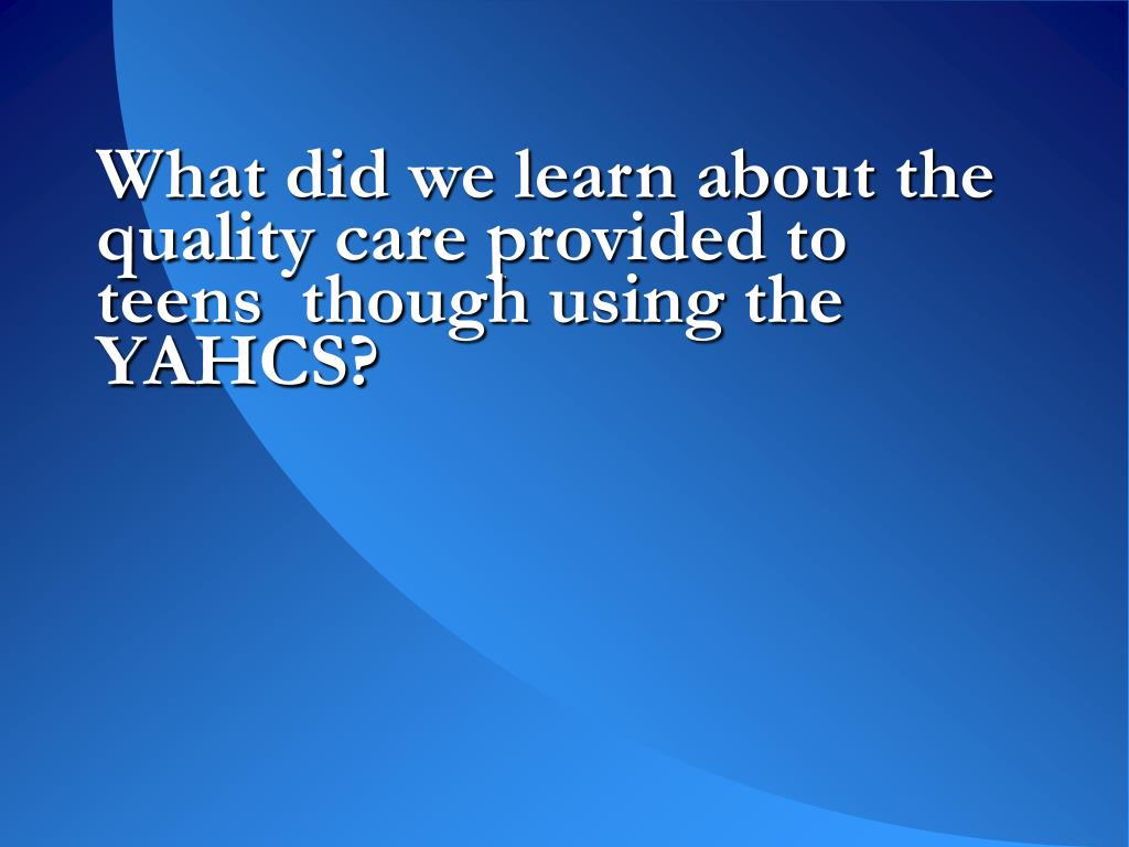 What did we learn about the quality care provided to teens  though using the YAHCS?