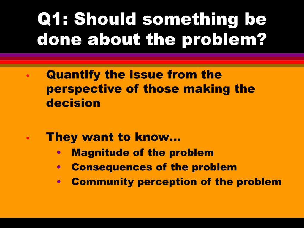Q1: Should something be done about the problem?