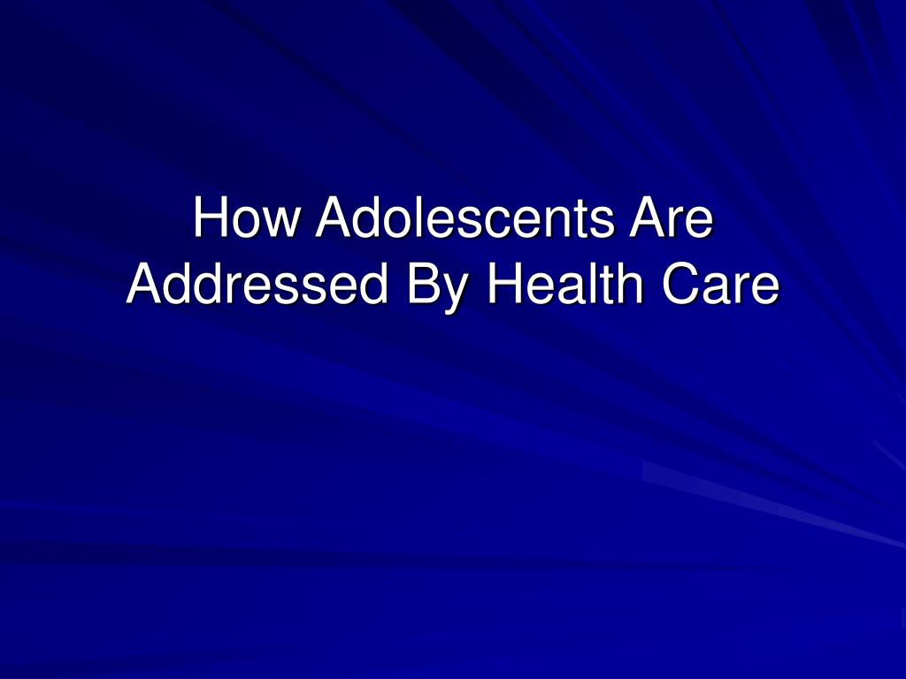 How Adolescents Are Addressed By Health Care