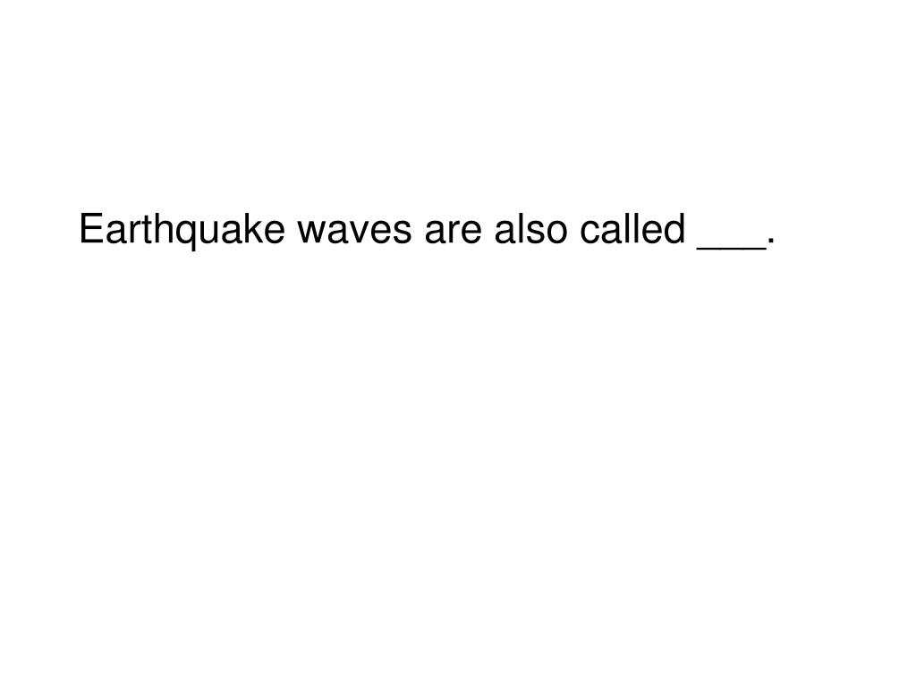 Earthquake waves are also called ___.