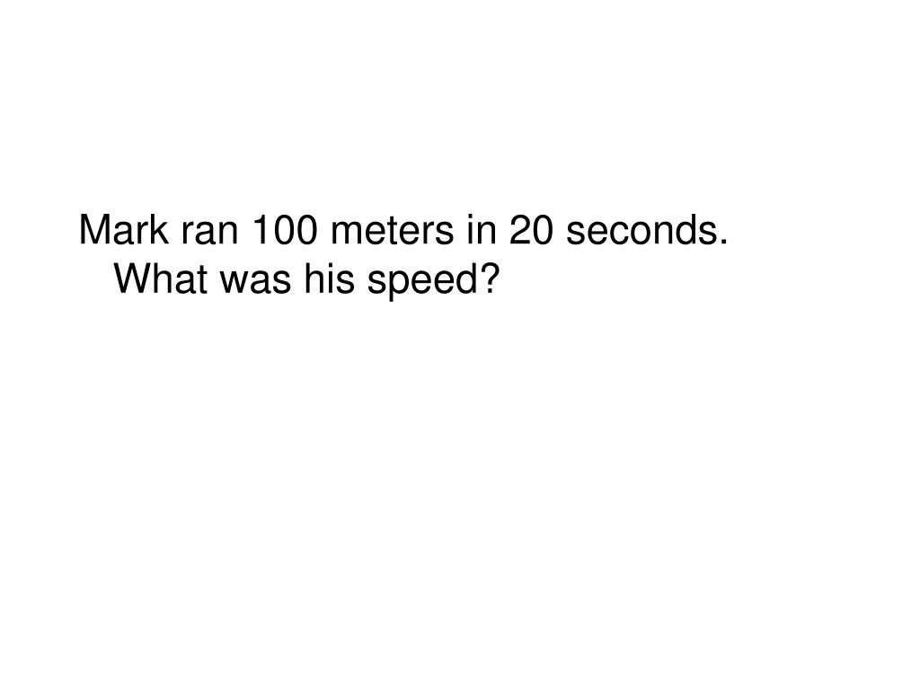 Mark ran 100 meters in 20 seconds.  What was his speed?