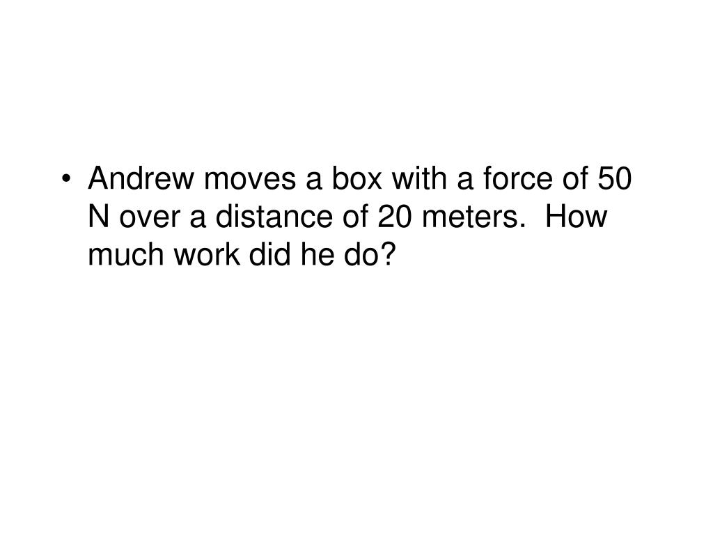 Andrew moves a box with a force of 50 N over a distance of 20 meters.  How much work did he do?