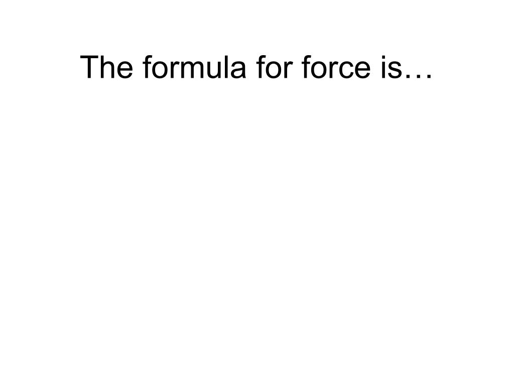 The formula for force is…