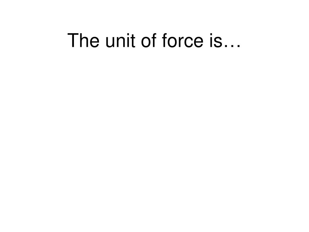 The unit of force is…