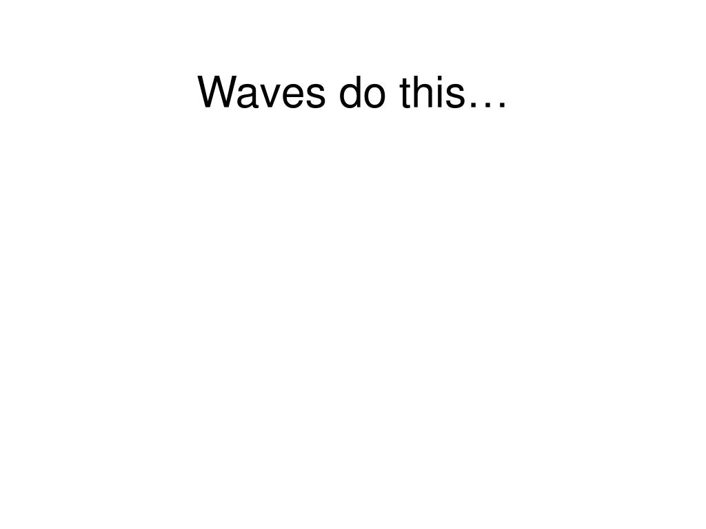Waves do this…