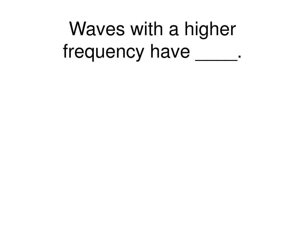 Waves with a higher frequency have ____.