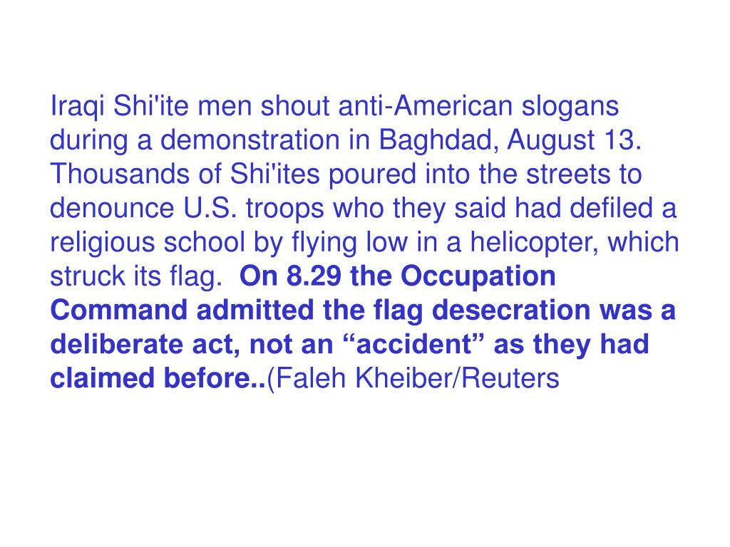 Iraqi Shi'ite men shout anti-American slogans during a demonstration in Baghdad, August 13. Thousands of Shi'ites poured into the streets to denounce U.S. troops who they said had defiled a religious school by flying low in a helicopter, which struck its flag.